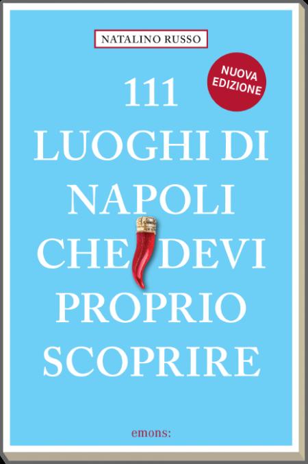 111 luoghi di Napoli che devi proprio scoprire - Nuova edizione 2021